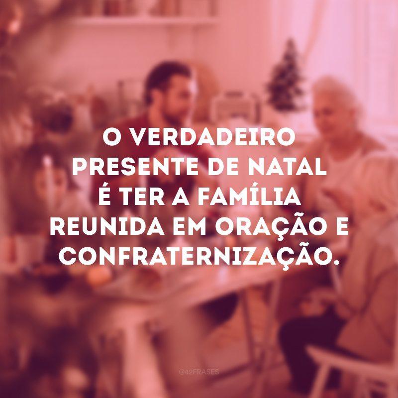 O verdadeiro presente de Natal é ter a família reunida em oração e confraternização.