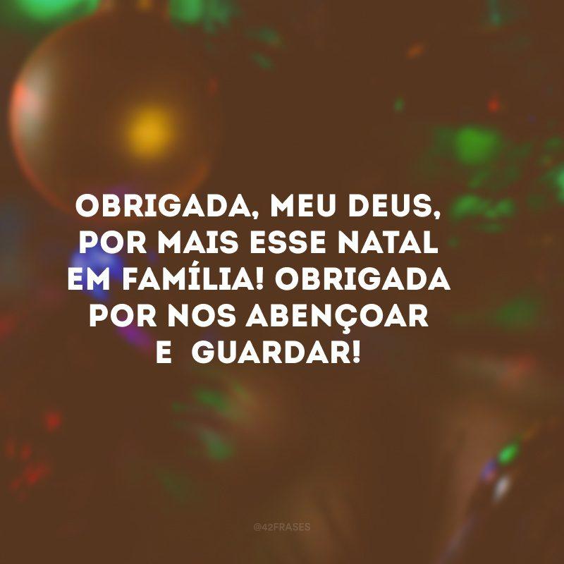 Obrigada, meu Deus, por mais esse Natal em família! Obrigada por nos abençoar e guardar!
