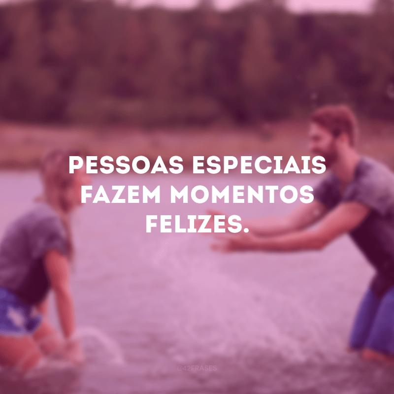Pessoas especiais fazem momentos felizes.