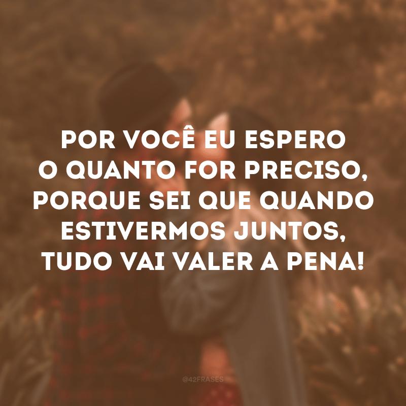 Por você eu espero o quanto for preciso, porque sei que quando estivermos juntos, tudo vai valer a pena!