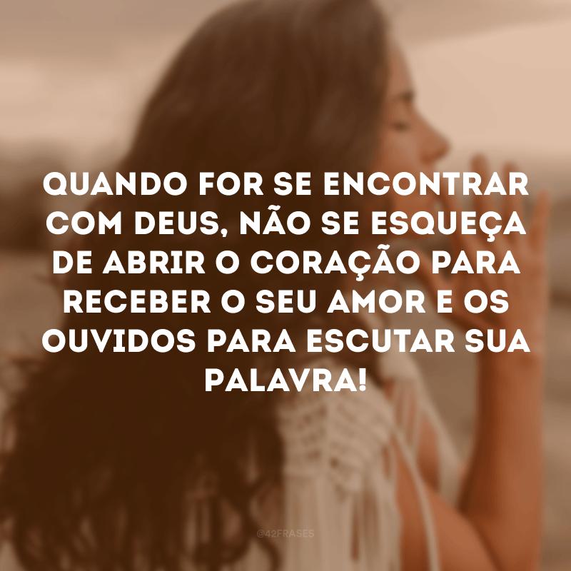 Quando for se encontrar com Deus, não se esqueça de abrir o coração para receber o seu amor e os ouvidos para escutar sua Palavra!