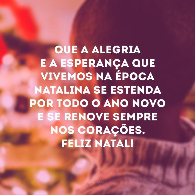 Que a alegria e a esperança que vivemos na época natalina se estenda por todo o Ano Novo e se renove sempre nos corações. Feliz Natal!