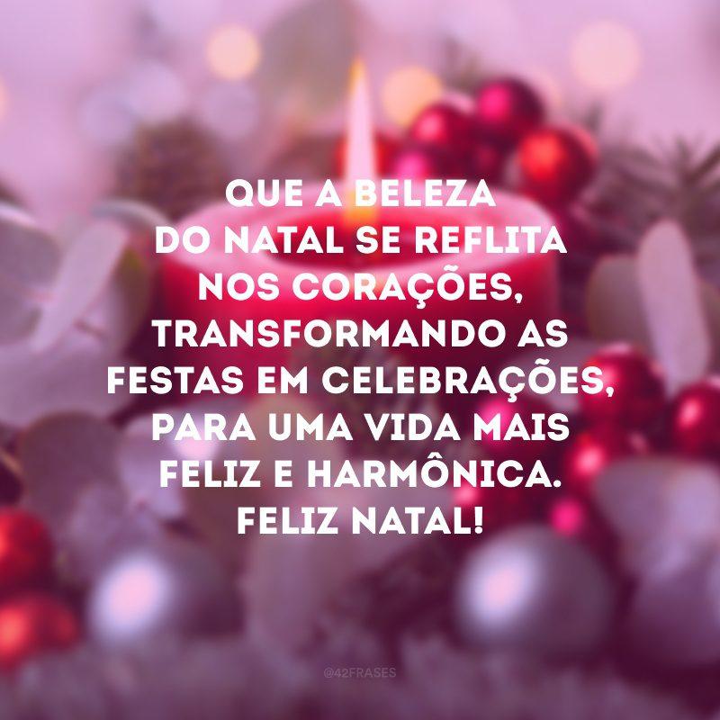Que a beleza do Natal se reflita nos corações, transformando as festas em celebrações, para uma vida mais feliz e harmônica. Feliz Natal!