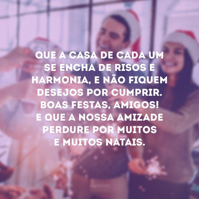 Que a casa de cada um se encha de risos e harmonia, e não fiquem desejos por cumprir. Boas Festas, amigos! E que a nossa amizade perdure por muitos e muitos Natais.
