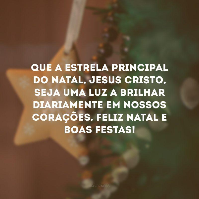 Que a estrela principal do Natal, Jesus Cristo, seja uma luz a brilhar diariamente em nossos corações. Feliz Natal e Boas Festas!