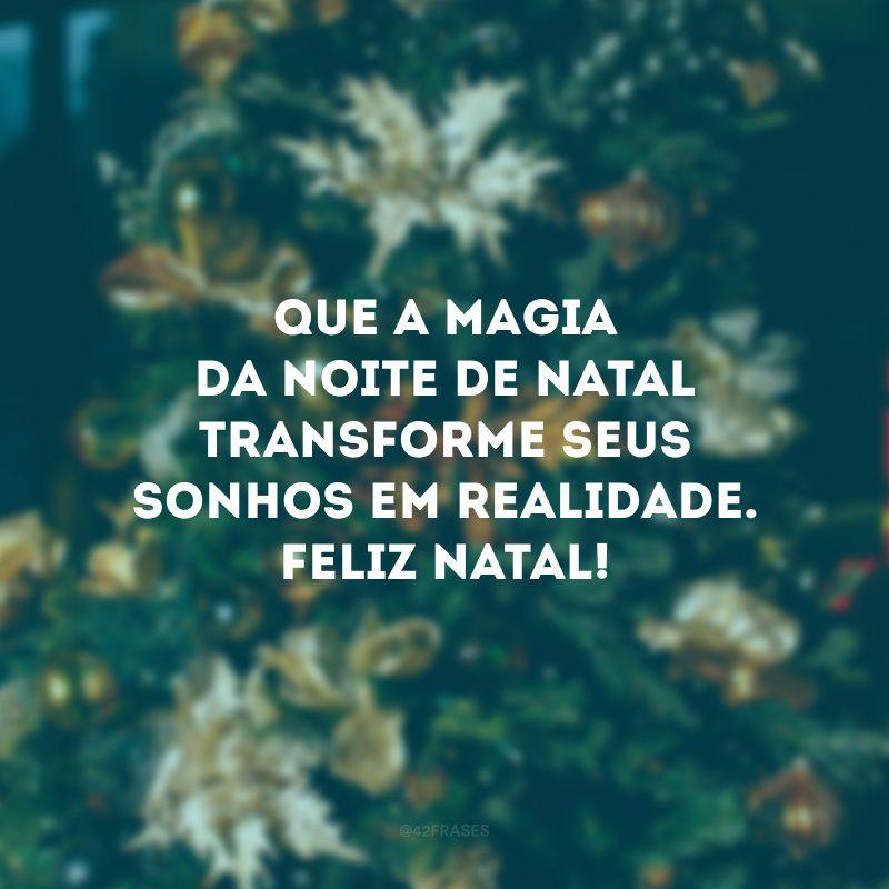 Que a magia da noite de Natal transforme seus sonhos em realidade. Feliz Natal!