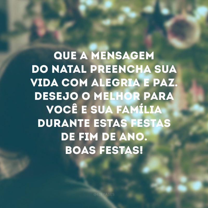 Que a mensagem do Natal preencha sua vida com alegria e paz. Desejo o melhor para você e sua família durante estas festas de fim de ano. Boas Festas!