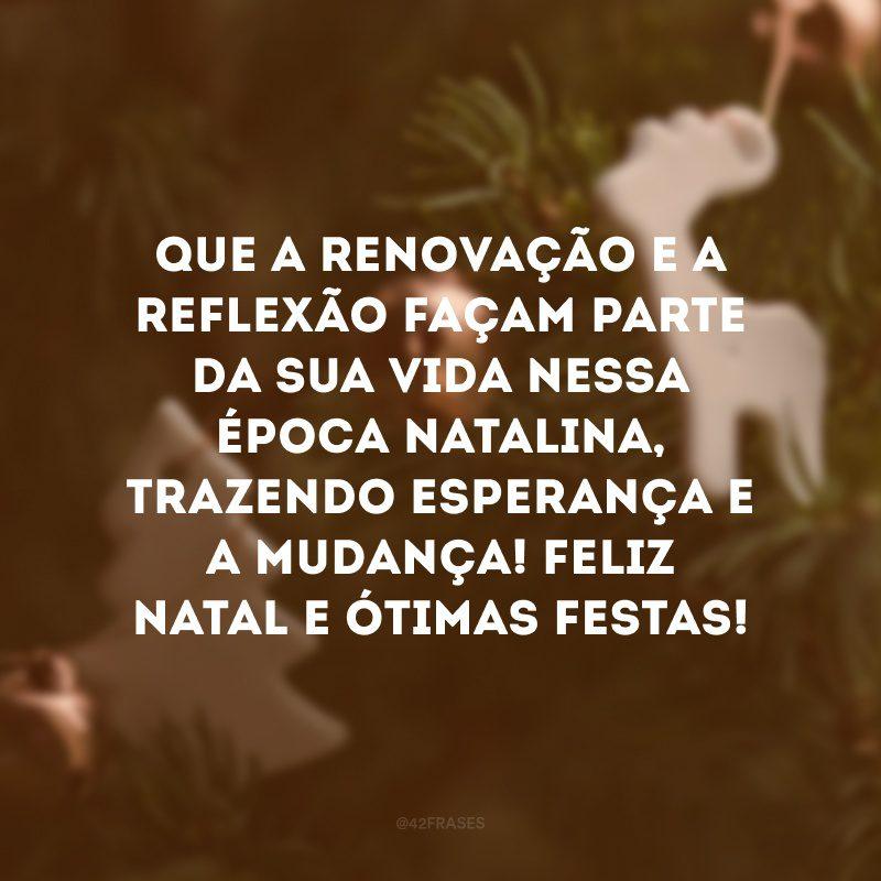 Que a renovação e a reflexão façam parte da sua vida nessa época natalina, trazendo esperança e a mudança! Feliz Natal e ótimas festas!