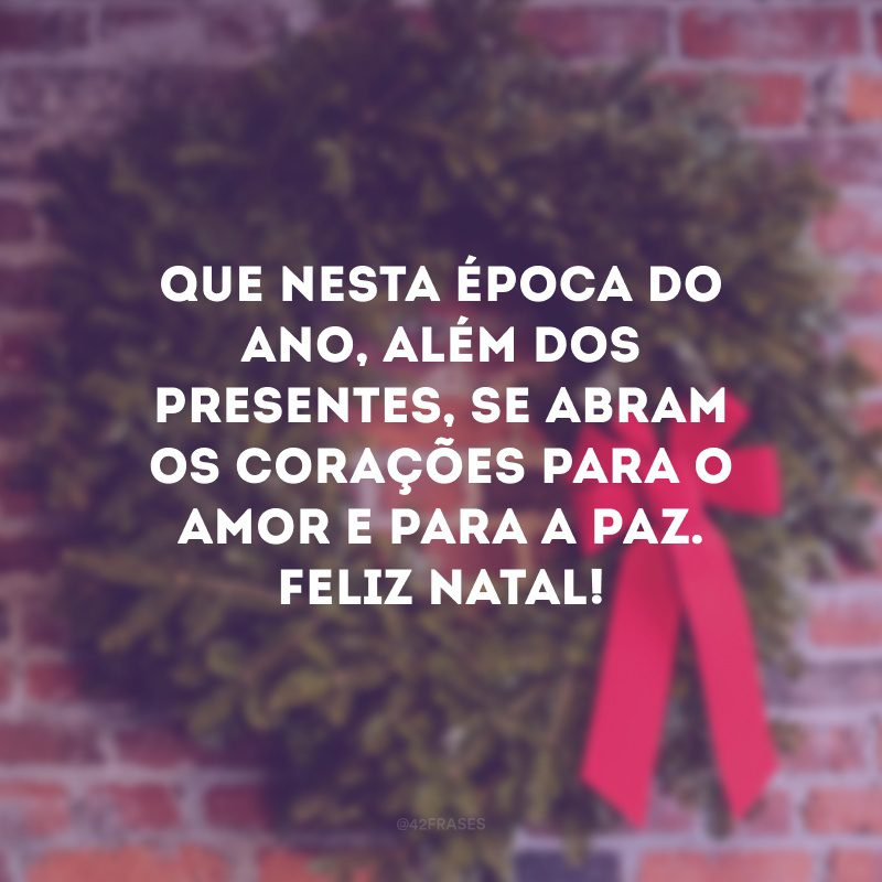 Que nesta época do ano, além dos presentes, se abram os corações para o amor e para a paz. Feliz natal!