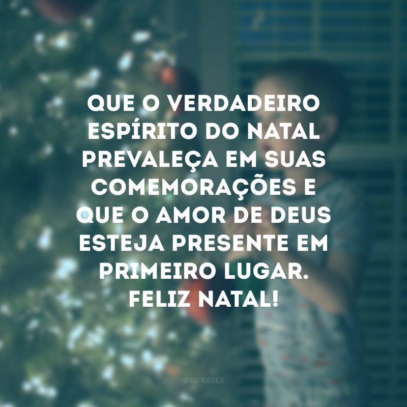 Que o verdadeiro espírito do Natal prevaleça em suas comemorações e que o amor de Deus esteja presente em primeiro lugar. Feliz Natal!