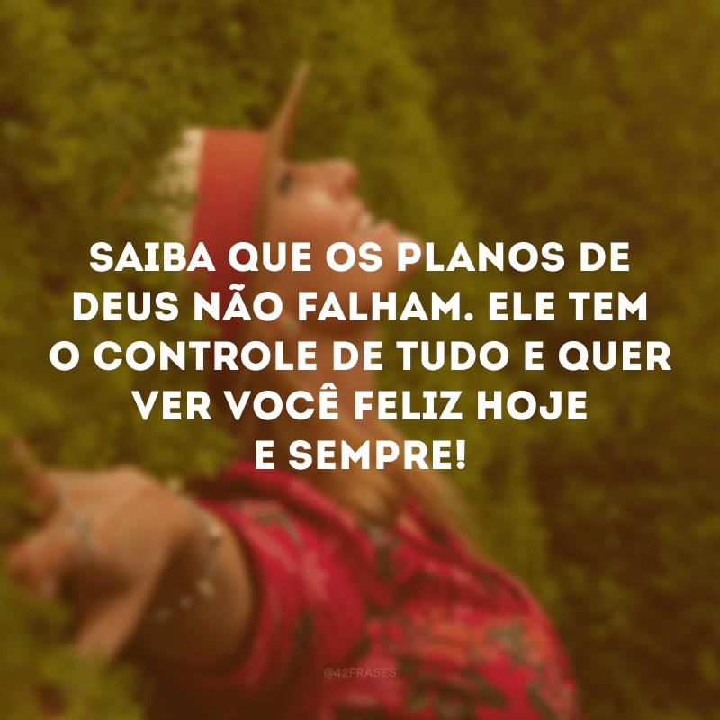 Saiba que os planos de Deus não falham. Ele tem o controle de tudo e quer ver você feliz hoje e sempre!