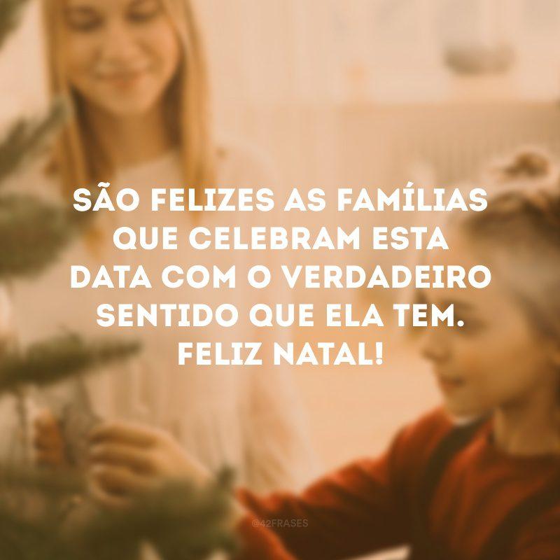 São felizes as famílias que celebram esta data com o verdadeiro sentido que ela tem. Feliz Natal!