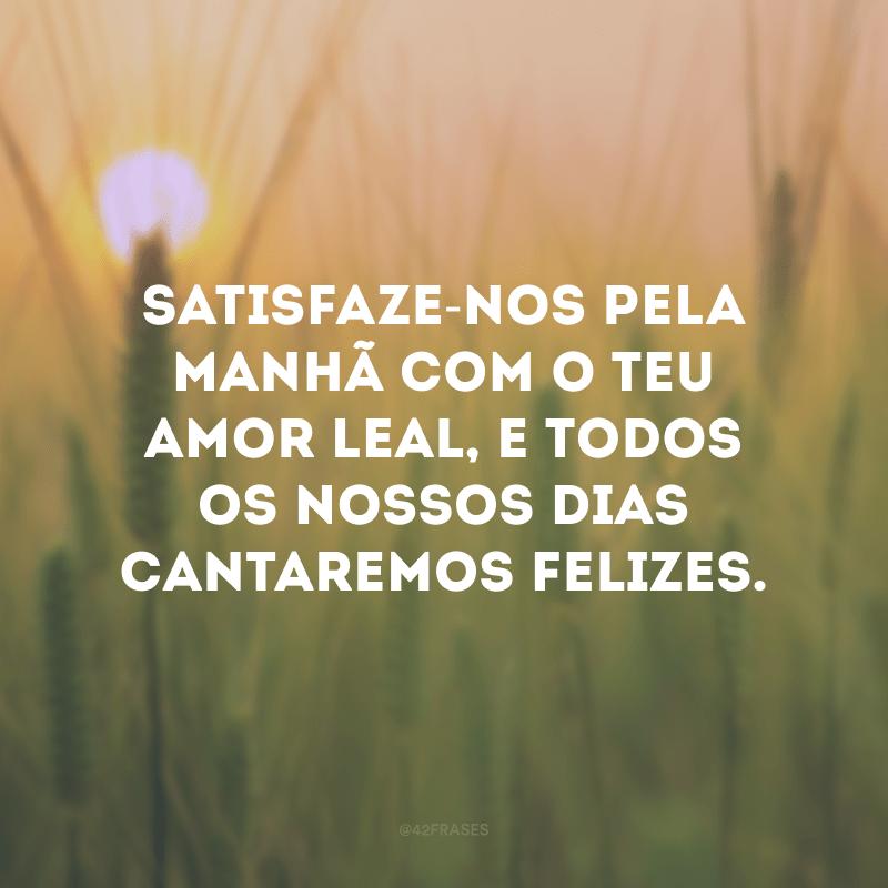 Satisfaze-nos pela manhã com o teu amor leal, e todos os nossos dias cantaremos felizes.