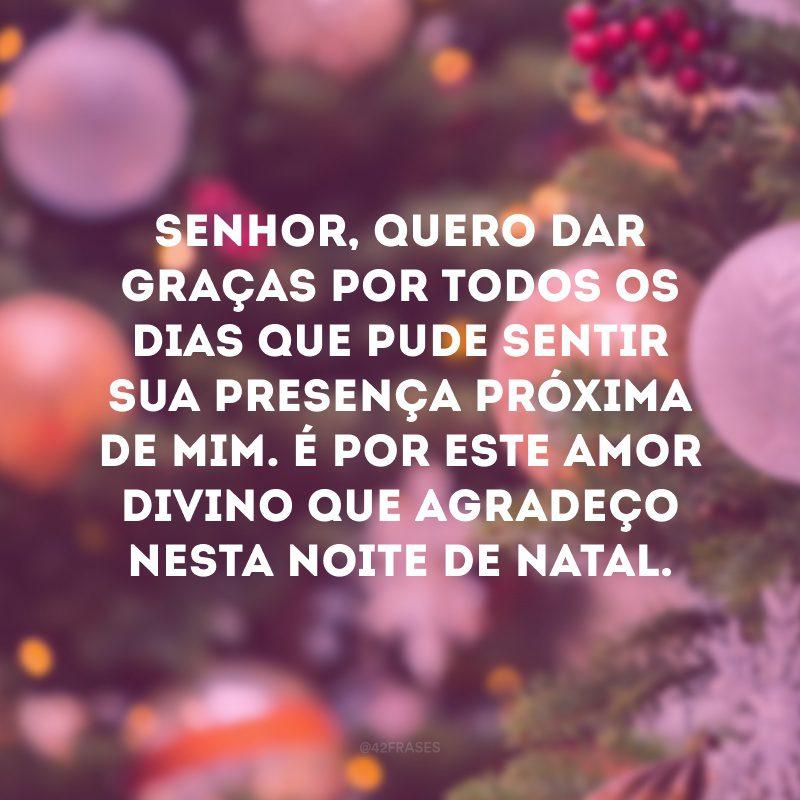 Senhor, quero dar graças por todos os dias que pude sentir sua presença próxima de mim. É por este amor divino que agradeço nesta noite de Natal.