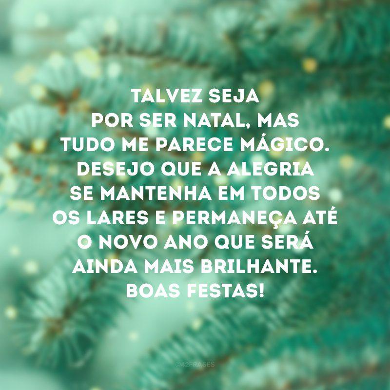 Talvez seja por ser Natal, mas tudo me parece mágico. Desejo que a alegria se mantenha em todos os lares e permaneça até o novo ano que será ainda mais brilhante. Boas Festas!