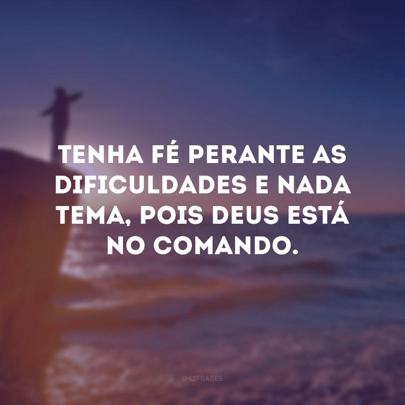 Tenha fé perante as dificuldades e nada tema, pois Deus está no comando.