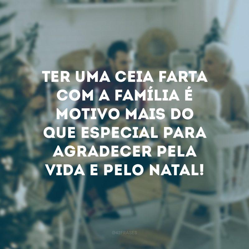 Ter uma ceia farta com a família é motivo mais do que especial para agradecer pela vida e pelo Natal!