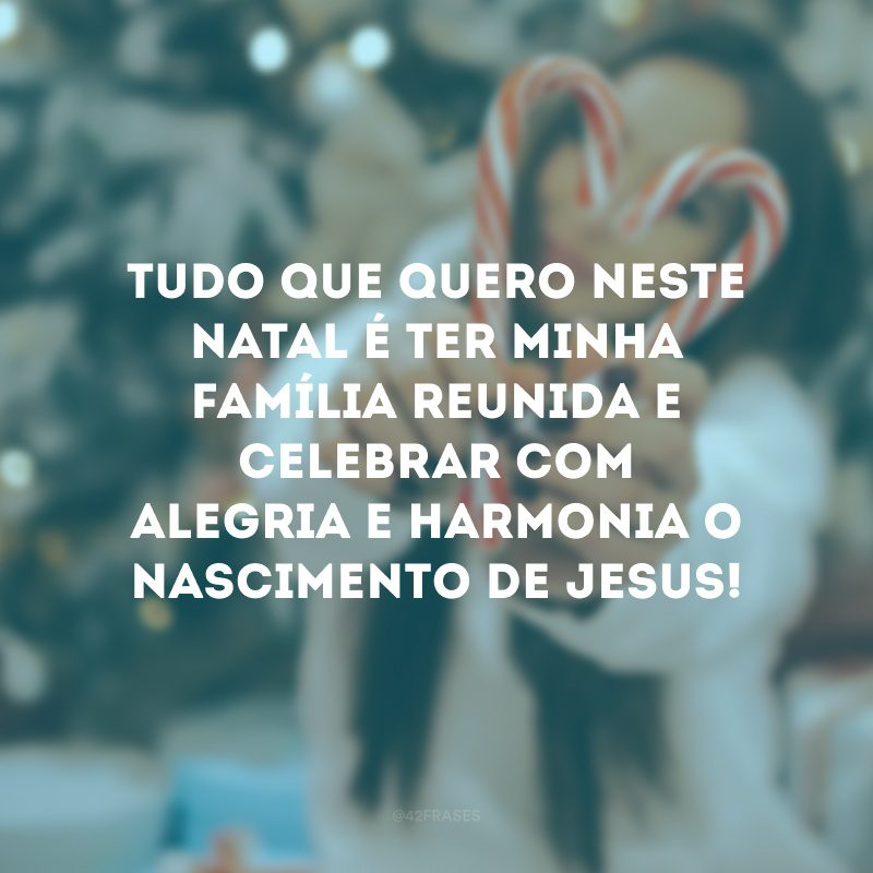 Tudo que quero neste Natal é ter minha família reunida e celebrar com alegria e harmonia o nascimento de Jesus!