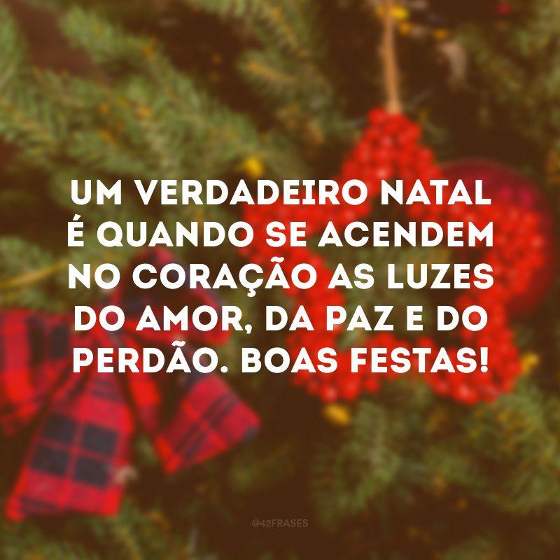Um verdadeiro Natal é quando se acendem no coração as luzes do amor, da paz e do perdão. Boas Festas!
