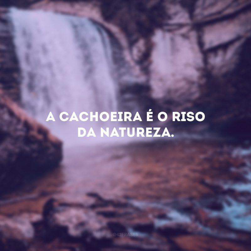 A cachoeira é o riso da natureza.