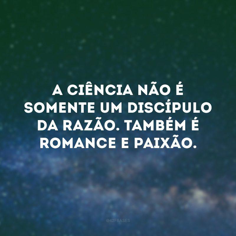 A ciência não é somente um discípulo da razão. Também é romance e paixão.