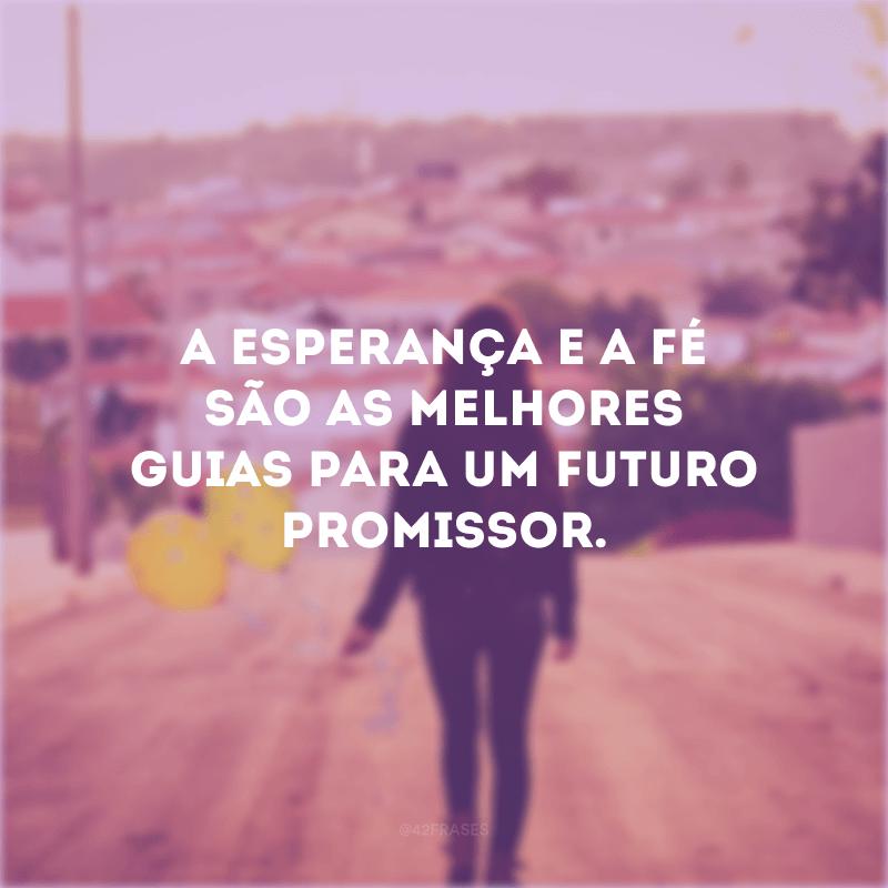 A esperança e a fé são as melhores guias para um futuro promissor.
