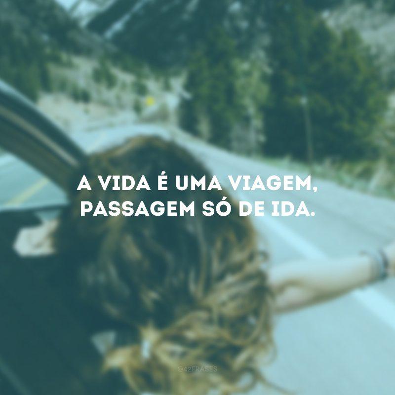 A vida é uma viagem, passagem só de ida.