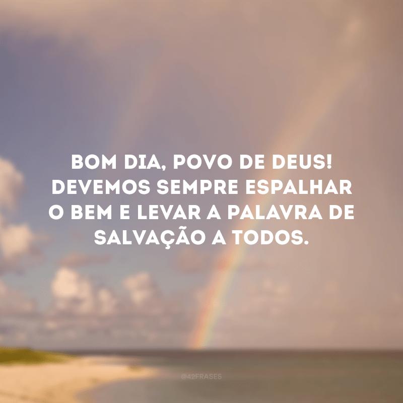 Bom dia, povo de Deus! Devemos sempre espalhar o bem e levar a palavra de salvação a todos.