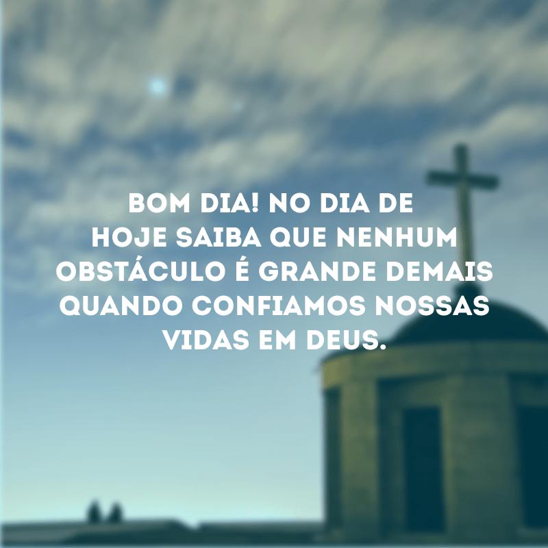 Bom dia! No dia de hoje saiba que nenhum obstáculo é grande demais quando confiamos nossas vidas em Deus.