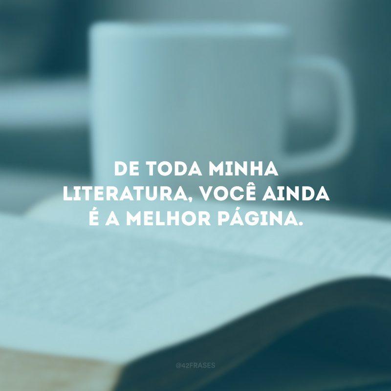 De toda minha literatura, você ainda é a melhor página.