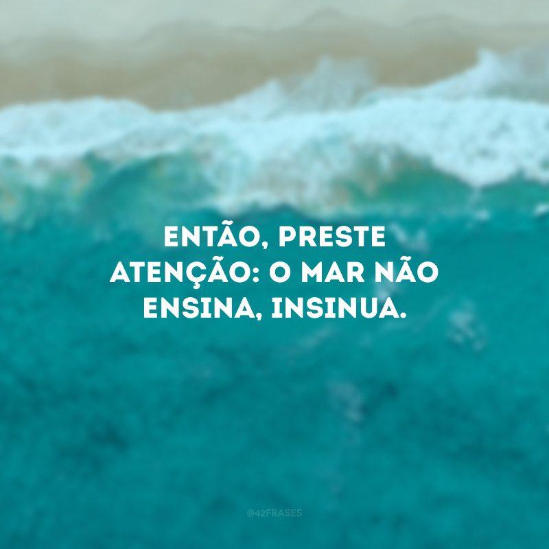 Então, preste atenção: o mar não ensina, insinua.