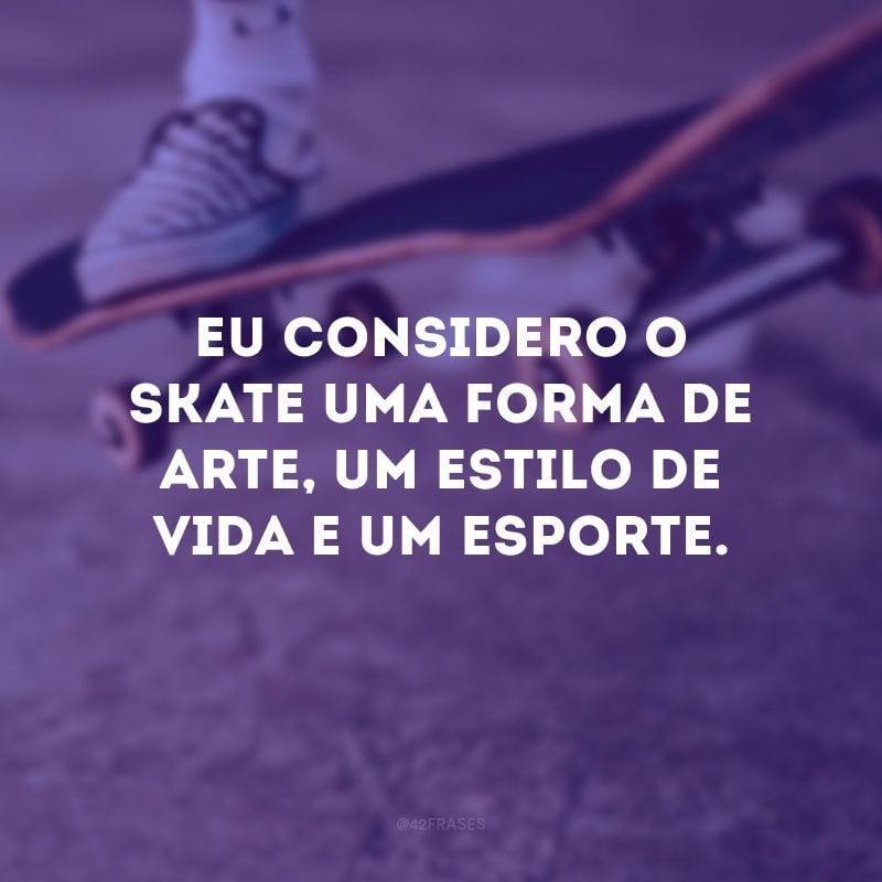 Eu considero o skate uma forma de arte, um estilo de vida e um esporte.