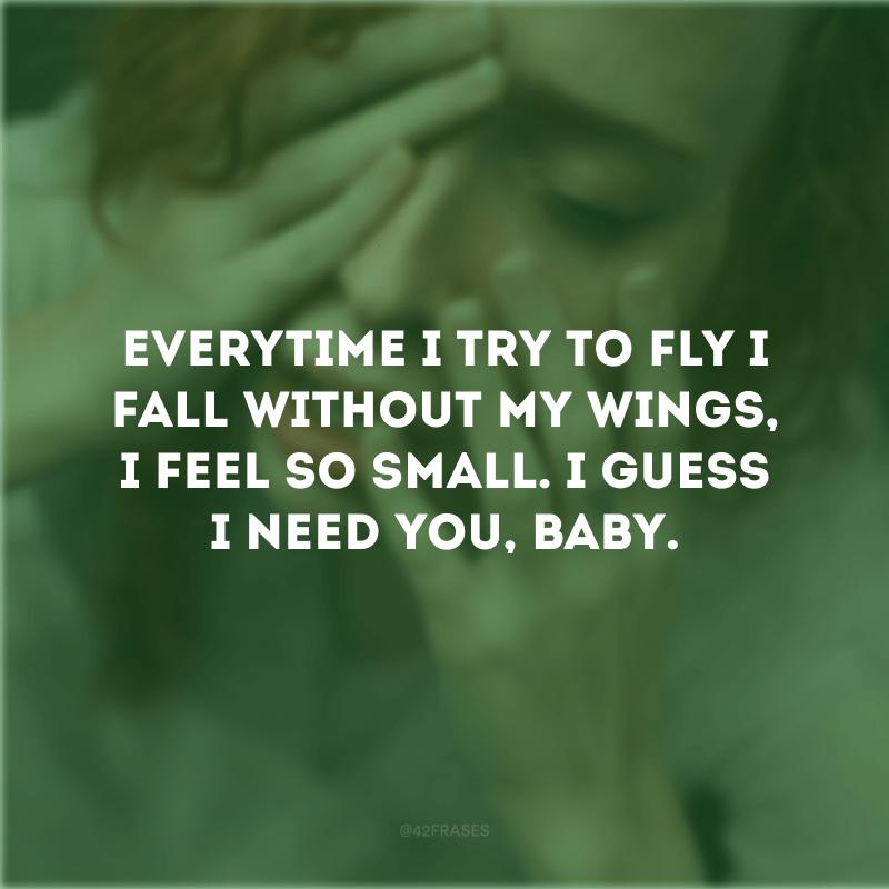 Everytime I try to fly I fall without my wings, I feel so small. I guess I need you, baby. (Toda vez que eu tento voar eu caio sem as minhas asas, eu me sinto tão pequena. Acho que preciso de você, amor).