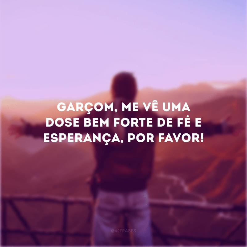 Garçom, me vê uma dose bem forte de fé e esperança, por favor!