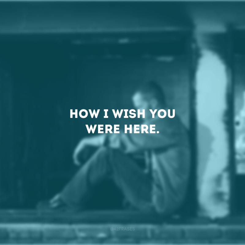 How I wish you were here. (Como eu queria que você estivesse aqui)