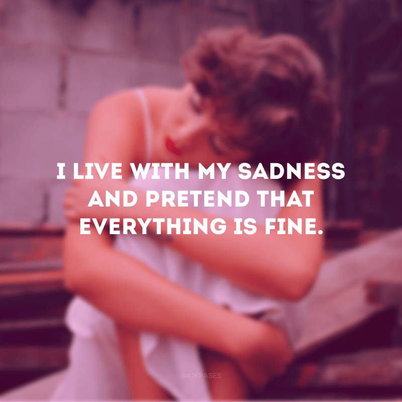 I live with my sadness and pretend that everything is fine. (Eu vivo com minha tristeza e finjo que tudo está bem)