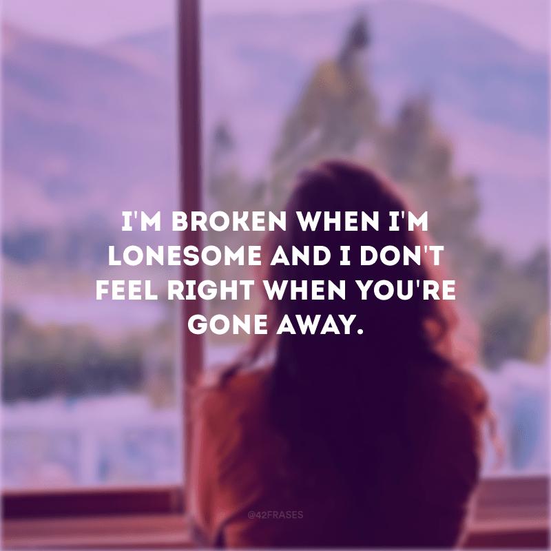 I\'m broken when I\'m lonesome and I don\'t feel right when you\'re gone away. (Eu estou quebrado quando estou sozinho e eu não me sinto bem quando você vai embora)