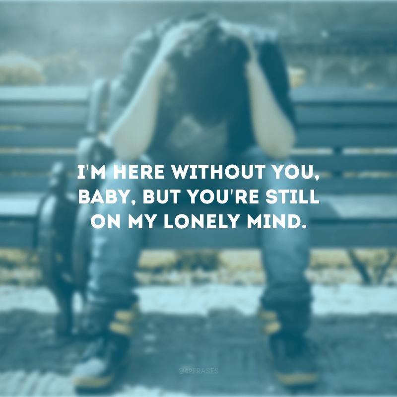 I\'m here without you, baby, but you\'re still on my lonely mind. (Estou aqui sem você, amor, mas você ainda está em minha mente solitária)