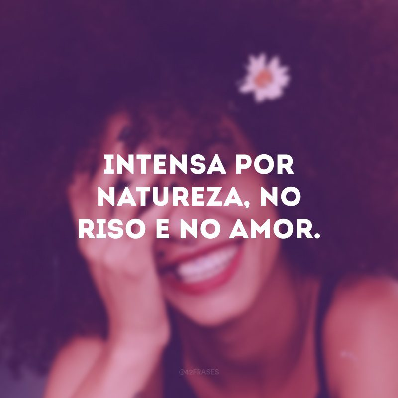 Intensa por natureza, no riso e no amor.