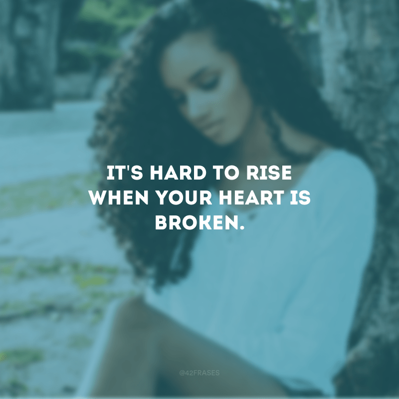 It\'s hard to rise when your heart is broken. (É difícil se reerguer quando o coração está despedaçado)