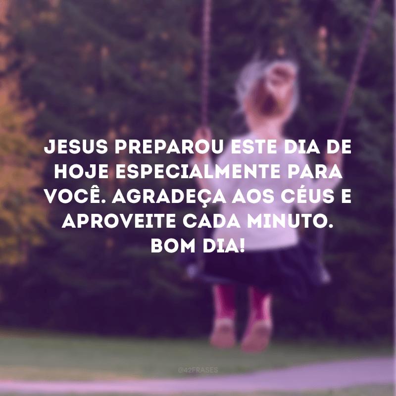Jesus preparou este dia de hoje especialmente para você. Agradeça aos céus e aproveite cada minuto. Bom dia!