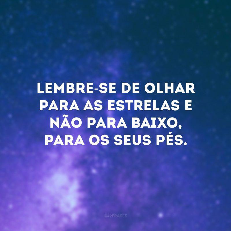Lembre-se de olhar para as estrelas e não para baixo, para os seus pés.