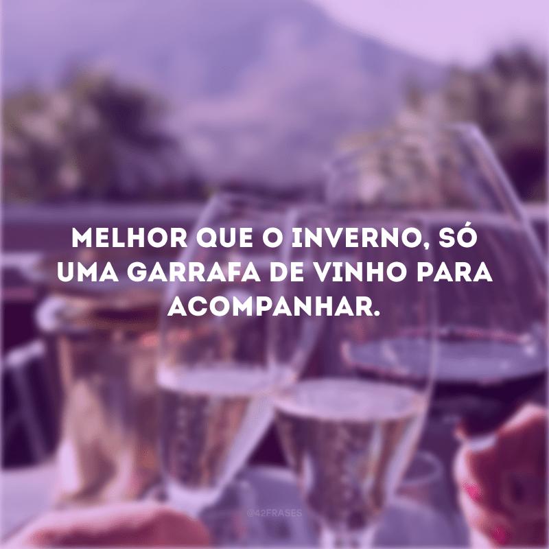 Melhor que o inverno, só uma garrafa de vinho para acompanhar.