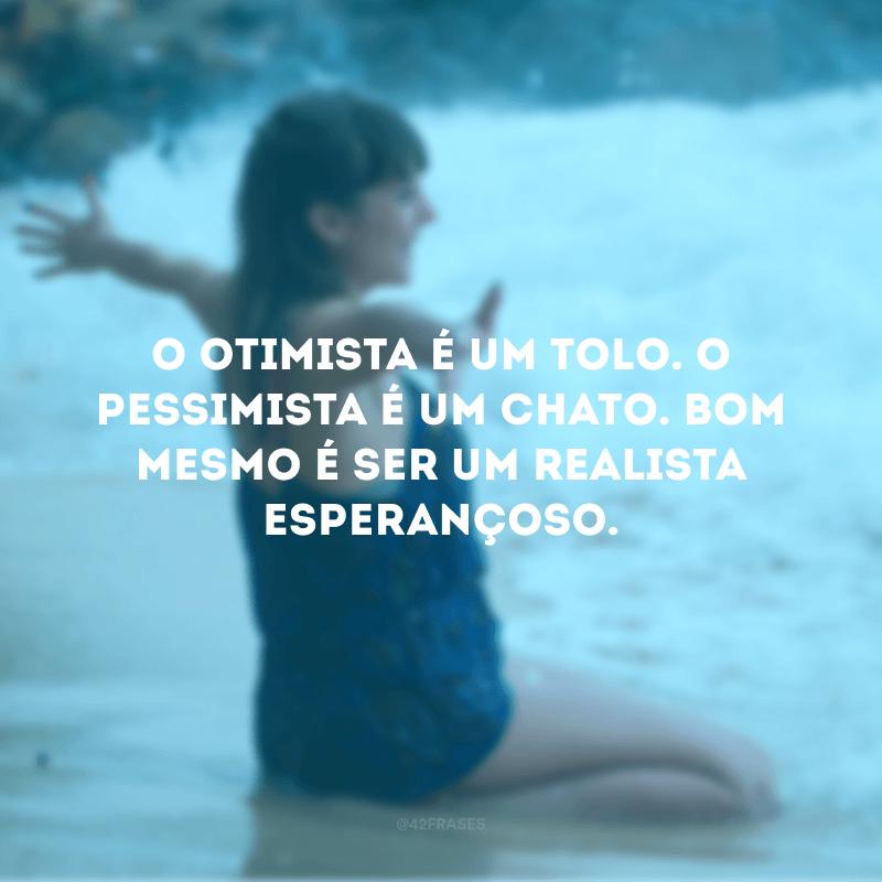 O otimista é um tolo. O pessimista é um chato. Bom mesmo é ser um realista esperançoso.