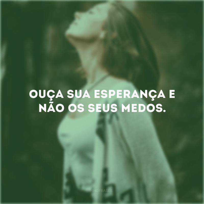 Ouça sua esperança e não os seus medos.