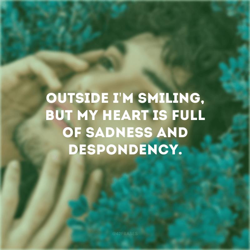 Outside I\'m smiling, but my heart is full of sadness and despondency. (Por fora estou sorrindo, mas meu coração está cheio de tristeza e desânimo)