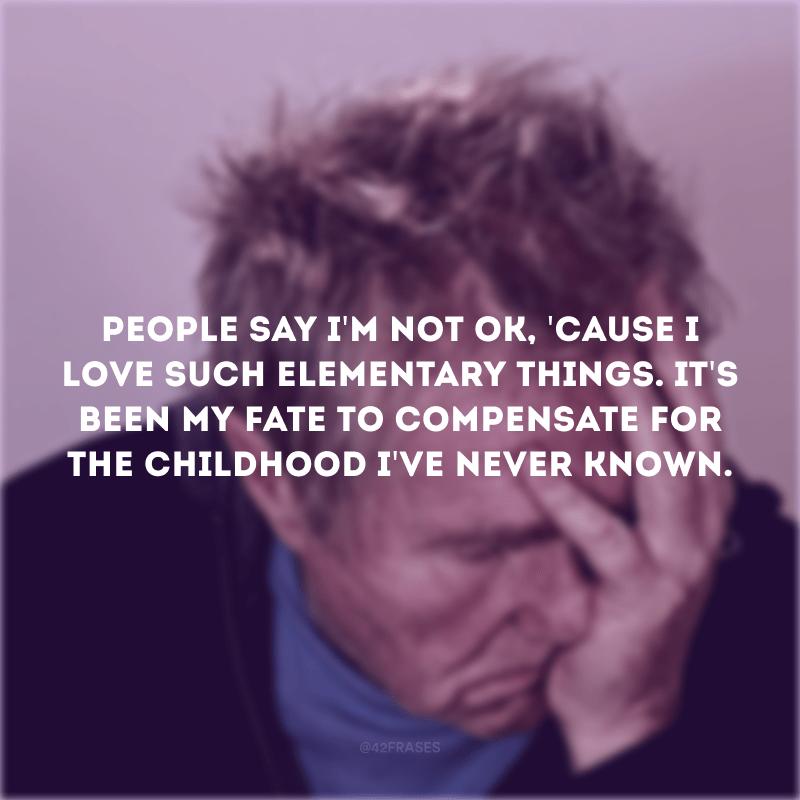 People say I\'m not ok, \'cause I love such elementary things. It\'s been my fate to compensate for the childhood I\'ve never known. (As pessoas dizem que eu não estou bem, por eu amar coisas tão fundamentais. Tem sido o meu destino tentar compensar a infância que eu nunca conheci).