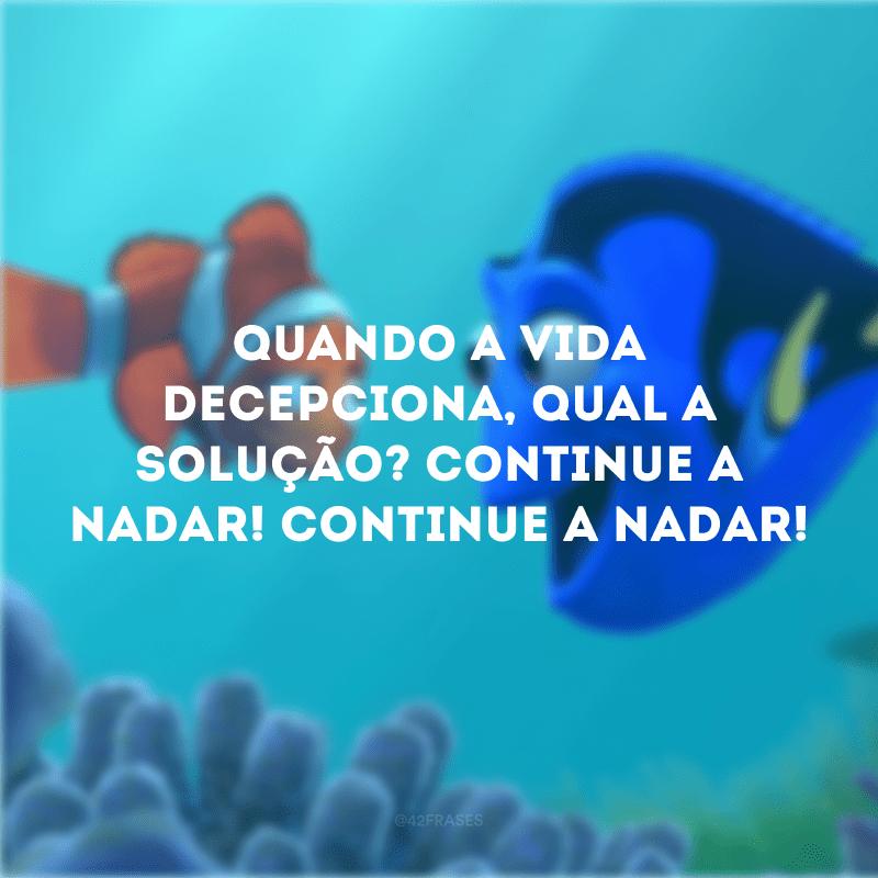 Quando a vida decepciona, qual a solução? Continue a nadar! Continue a nadar!