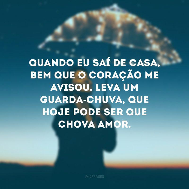 Quando eu saí de casa, bem que o coração me avisou. Leva um guarda-chuva, que hoje pode ser que chova amor.