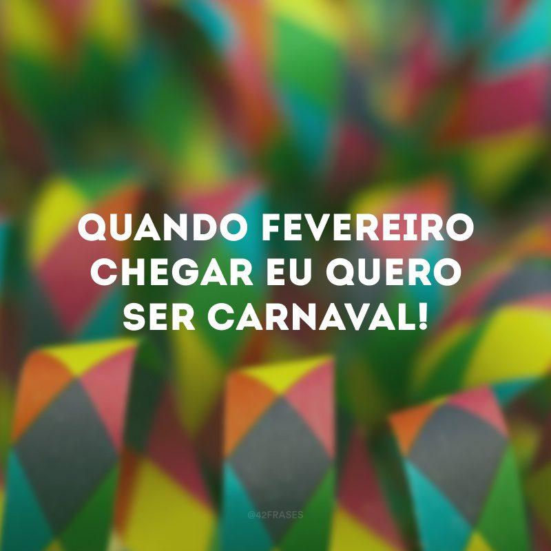 Quando fevereiro chegar eu quero ser Carnaval!